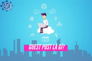 Guest post là gì ? Lợi ích của việc sử dụng guest post